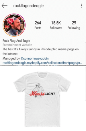 Internet, Meme, and Best: rockflagandeagle  29  264  15.5K  Following  Followers  Posts  Rock Flag And Eagle  Entertainment Website  The best It's Always Sunny in Philadelphia meme page on  the internet.  Managed by @connorhoweyadoin  rockflagandeagle.myshopify.com/collections/frontpage/pr..  1 LIGHT New IASIP merch. HOORS light. https://rockflagandeagle.myshopify.com/collections/frontpage/products/hoors-light-mens-shirt