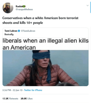 Dank, Iphone, and Memes: RockieX  @racqueltheboss  Conservatives when a white American born terrorist  shoots and kills 10+ people  Tomi Lahren@TomiLahren  Basically.  liberals when an illegal alien kills  an American  2:54 PM. 23 Jan 19 Twitter for iPhone  17.2K Retweets 38.6K Likes Somebody said something?? by Mr_sippi MORE MEMES