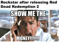 Make It Rain, Money, and Rain: Rockstar after releasing Red  Dead Redemption 2  SHOW ME THE  ME THE  MONEY!!!