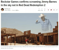 The Game, Game, and Games: Rockstar Games confirms screaming Jimmy Barnes  in the sky not in Red Dead Redemption 2  Todd Howard  Today 2:00pm Filed to: RDR2  49.5K 318 12  In a move proving to gamers that historical accuracy is officially dead, Rockstar Games confirmed that one of the most important aspects of the  Oild West won't be In the game.