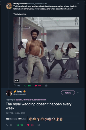 We slipped up by mylostlights FOLLOW HERE 4 MORE MEMES.: Rocky Escobar @Blame_TheSteve 16h  Y'all know how It was another school shooting yesterday but all everybody is  talkin about is the fucking royal wedding of a whole ass different nation?  This is America.  GIF  Li 25K  102  50K  Med  Follow  @Hammedddd  Replying to @Blame_TheSteve @Leek3seventeen  The royal wedding doesn't happen every  week  6:27 PM-19 May 2018  108 Retweets  690 Likes  Li 108  13  690  Σ We slipped up by mylostlights FOLLOW HERE 4 MORE MEMES.