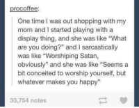 "Conceited: rocoffee  One time l was out shopping with my  mom and started playing with a  display thing, and she was like ""What  are you doing?"" and l sarcastically  was like ""Worshiping Satan,  obviously"" and she was like ""Seems a  bit conceited to worship yourself, but  whatever makes you happy""  33,754 notes"