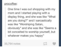 "Conceited: rocoffee  One time was out shopping with my  mom and started playing with a  display thing, and she was like ""What  are you doing?"" and l sarcastically  was like ""Worshiping Satan,  obviously"" and she was like ""Seems a  bit conceited to worship yourself, but  whatever makes you happy""  33,754 notes"