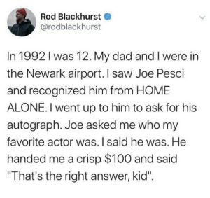 ".: Rod Blackhurst  @rodblackhurst  In 1992 I was 12. My dad and I were in  the Newark airport. I saw Joe Pesci  and recognized him from HOME  ALONE. I went up to him to ask for his  autograph. Joe asked me who my  favorite actor was. I said he was. He  handed me a crisp $100 and said  ""That's the right answer, kid"". ."