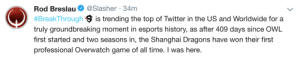 delfyi:  shanghai's win is already trending : Rod Breslau@Slasher 34m  # BreakThrough is trending the top of Twitter in the US and Worldwide for a  truly groundbreaking moment in esports history, as after 409 days since OWL  first started and two seasons in, the Shanghai Dragons have won their first  professional Overwatch game of all time. I was here delfyi:  shanghai's win is already trending