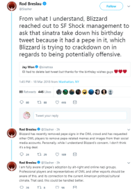 Birthday, Jay, and Memes: Rod Breslau  @Slasher  Follow  From what I understand, Blizzard  reached out to SF Shock management to  ask that sinatra take down his birthday  tweet because it had a pepe in it, which  Blizzard is trying to crackdown on in  regards to being potentially offensive.  Jay Won @sinatraa  01 had to delete last tweet but thanks for the birthday wishes guys  1:45 PM-18 Mar 2018 from Manhattan, NY  88 Retweets 446 Likes  80  88  446  Tweet your reply  Rod Breslau@Slasher 3h  Blizzard has recently removed pepe signs in the OWL crowd and has requested  other OWL players to remove pepe-related memes and images from their social  media accounts. Personally, while I understand Blizzard's concern, I don't think  it's a big deal.  Rod BreslauSlasher 3h  I am fully aware of pepe's adoption by alt-right and online nazi groups.  Professional players and representatives of OWL and other esports should be  aware of this, and its connection to the current American political/cultural  climate. That said, this could be handled better Imagine being this terrified of a stupid cartoon frog  ~cwb