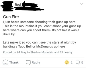 Drive By, Fire, and Guns: Rod  Gun Fire  I just heard someone shooting their guns up here.  This is the mountains if you can't shoot your guns up  here where can you shoot them? Its not like it was a  drive by.  Lets make it so you can't see the stars at night by  building a Taco Bell or McDonalds up here  Posted on 24 May to Shadow Mountain and 21 nearby  Thank  Reply  2  5  LC Rod had something to say on my neighborhoods group page.