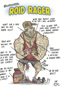 """Enjoyed this.  By Tom Melville Illustrations  >> Gym Memes: ROD RAGER  WEAR YOUR THICKEST CH4IN  AT THE GYM I00 AESTHETICS!  HASN'T HAD A NECK  Flex 50 HARD YOUR  SINCE HIS FIR  VEINS MAKE ovTUINES of  STEROID cycLE""""  WELL KNOWN CARTOON  CHARACTERS!  FoRGOT NHAT  YOUR BALLS  LIKE  EVERYWHERE  CREATINb  WONT FIX THE  REOCCURRING HERNIA ks  A DOT DOT  AS WILL CLASH  of INGROWN HAIRS.  WITH YOUR BUSY  GM SCHEDULE!  3M THE BIGLEST  BOTLE of PRE.  DO YOU EVEN  INJECT?  NORKOUT  frNIH IT IN  A WEEK""""  TM Enjoyed this.  By Tom Melville Illustrations  >> Gym Memes"""