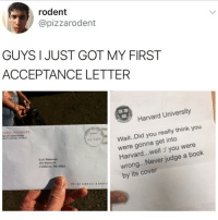 😂😂Damn: rodent  @pizzarodent  GUYS I JUST GOT MY FIRST  ACCEPTANCE LETTER  Harvard University  ARD UNIVERSITY  Wait.. Did you really think you  were gonna get into  Harvard...well:/ you were  wrong...Never judge a book  by its cover  0461  32012  Kyle  Clifthaven, ME 04863 😂😂Damn