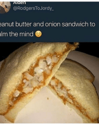 Still not worse than pineapples on pizza: @RodgersToJordy  anut butter and onion sandwich to  alm the mind Still not worse than pineapples on pizza