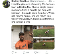 Boston, Help, and Home: Rodney Smith Jr @iamrodneys... 6h v  I had the pleasure of mowing Ms.Barton's  lawn in Boston,MA. She's a single parent  mom who finds it hard to get help with  her lawn. So glad I could help her . When  she returns home, she will return to a  freshly mowed lawn. Making a difference  one lawn at a time  nd  19 109 977 Amazing something so simple is helping people in need and bringing people together!