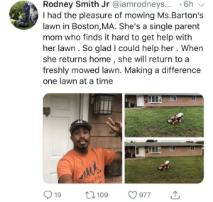 "Meet Rodney. Rodney runs ""Raising Men Lawn Care Service"". He travels around and gives back to the community by mowing lawns for free, and mowing lawns for people who may not be able to. He teaches children to give back to the community and help others. This guy has a huge heart, much respect to him! by uaonthetrack MORE MEMES: Rodney Smith Jr @iamrodneys... 6h v  I had the pleasure of mowing Ms.Barton's  lawn in Boston,MA. She's a single parent  mom who finds it hard to get help with  her lawn. So glad I could help her . When  she returns home, she will return to a  freshly mowed lawn. Making a difference  one lawn at a time  nd  19 109 977 Meet Rodney. Rodney runs ""Raising Men Lawn Care Service"". He travels around and gives back to the community by mowing lawns for free, and mowing lawns for people who may not be able to. He teaches children to give back to the community and help others. This guy has a huge heart, much respect to him! by uaonthetrack MORE MEMES"