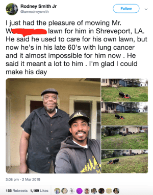 Dank, Memes, and Target: Rodney Smith Jr  @iamrodneysmith  Follow  I just had the pleasure of mowing Mr.  lawn for him in Shreveport, LA.  He said he used to care for his own lawn, but  now he's in his late 60's with lung cancer  and it almost impossible for him now . He  said it meant a lot to him . I'm glad I could  make his day  3:08 pm - 2 Mar 2019  155 Retweets 1,169 Likes  诿Θ  D  / ●  ● The littlest things can make someones day by commonvanilla MORE MEMES