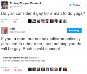 Wild, Yoga, and Gay: RodneyCooper FanAcct  @rolltide916  Follow  Do y'all consider it gay for a man to do yoga?  RETWEETS  LIKES  31   nañi  @pettyblackgirl  Following  If you, a man, are not sexually/romantically  attracted to other men, then nothing you do  will be gay. Such a wild concept.  RodneyCooper FanAcct @rolltide916  Do y'all consider it gay for a man to do yoga?  RETWEETS  LIKES  圜翩A 召黎益E  11,745 16,359