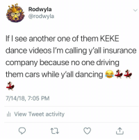 😂‼️💯: Rodwyla  @rodwyla  If I see another one of them KEKE  dance videos l'm calling y'all insurance  company because no one driving  them cars while y'all dancing  7/14/18, 7:05 PM  ll View Tweet activity 😂‼️💯