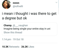 Why even stay in Uni if youre not having regular orgies: @rofivelli  i mean i thought i was there to get  a degree but ok  Champ.@ vaughan  Imagine being single your entire stay in uni  Show this thread  1:14 pm 19 Oct 18  10.3K Retweets 26.2K Likes Why even stay in Uni if youre not having regular orgies