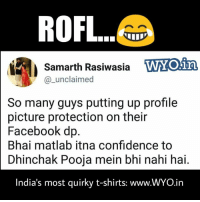 pooja: ROFL  mars  l1  Samarth Rasiwasia  @_unclaimed  WTOin  So many guys putting up profile  picture protection on their  Facebook dp  Bhai matlab itna confidence to  Dhinchak Pooja mein bhi nahi hai.  India's most quirky t-shirts: www.WYO.in