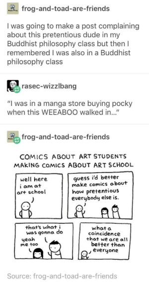 "Dude, Friends, and Pretentious: Rog frog-and-toad-are-friends  I was going to make a post complaining  about this pretentious dude in my  Buddhist philosophy class but then I  remembered I was also in a Buddhist  philosophy class  rasec-wizzlbang  ""I was in a manga store buying pocky  when this WEEABOO walked in...""  % frog-and-toad-are-friends  COMICS ABOUT ART STUDENTS  MAkING COMICS ABOUT ART SCHOOL  guess i'd better  make comics about  how pretentious  everybody else is.  well here  i am at  art school  that's what i  was gonna do  what a  coincidence  that we are all  yeah  me toco  better than  everyone  Source: frog-and-toad-are-friends You have to have certain qualifications to make fun of a group of people"