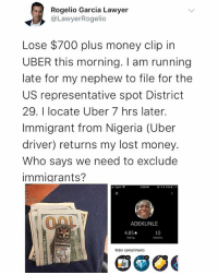 Lawyer, Memes, and Money: Rogelio Garcia Lawyer  @LawyerRogelio  Lose $700 plus money clip in  UBER this morning. I am running  late for my nephew to file for the  US representative spot District  29. I locate Uber 7 hrs later.  Immigrant from Nigeria (Uber  driver) returns my lost money.  Who says we need to exclude  immigrants?  : Sprint  ナイ* 23%  ADEKUNLE  4.85★  Rating  10  Months  Rider compliments Mr Adekunle Representing Nigeria well . . krakstv uber