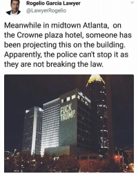 Apparently, Lawyer, and Memes: Rogelio Garcia Lawyer  @LawyerRogelio  Meanwhile in midtown Atlanta, on  the Crowne plaza hotel, someone has  been projecting this on the building  Apparently, the police can't stop it as  they are not breaking the law Wow | Follow @aranjevi for more!