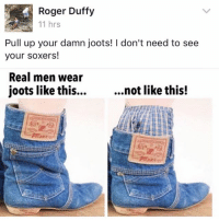 Important.: Roger Duffy  11 hrs  Pull up your damn joots! I don't need to see  your soxers!  Real men wear  joots like this...  ...not like this! Important.
