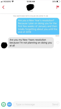 Gif, Chloe, and Resolution: ROGERS  12:06 AM  Chloe  YOU MATCHED WITH CHLOE ON 2018-11-29  Are you a New Year's resolution?  Because I plan on doing you for the  first few weeks of January and then  totally forgetting about you until the  end of 2019  Sent  Are you my New Years resolution  because l'm not planning on doing you  at all  GIF  Type a message  Send Ouch