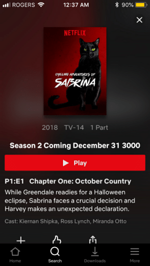 Okie I'll wait.: ROGERS  12:37 AM  90%  NETFLIX  SAFRINA  2018 TV-14 1 Part  Season 2 Coming December 31 3000  Play  P1:E1 Chapter One: October Country  While Greendale readies for a Halloween  eclipse, Sabrina faces a crucial decision and  Harvey makes an unexpected declaration.  Cast: Kiernan Shipka, Ross Lynch, Miranda Otto  Home  Search  Downloads  More Okie I'll wait.