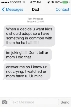 Im Joking: ROGERS 6:07 AM  (e  100%  〈Messages Dad  Contact  Text Message  Today 6:00 AM  When u decide u want kids  u should adopt so u have  something in common with  them ha ha ha!  im joking!!!!IDon't tell ur  mom I did that  answer me so | know ur  not crying. I watched ur  mom have u. Ur mine  0 1 Text Message  Send