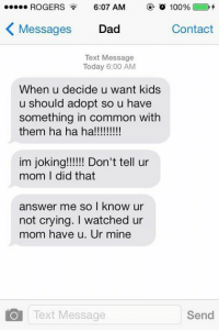 Anaconda, Crying, and Dad: ROGERS 6:07 AM o 100%  K Messages  Dad  Contact  Text Message  Today 6:00 AM  When u decide u want kids  u should adopt so u have  something in common with  them ha ha ha!!!!!!!!!  im joking!!!!!! Don't tell ur  mom I did that  answer me so I know ur  not crying. I watched ur  mom have u. Ur mine  Text Message  Send OK NO IM DONE 😭😂😭