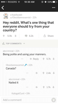 Reddit, Canada, and Wholesome: ROGERS10:30 AM  O 59%  r/AskReddit  u/Obsidiannovamist 22h  Hey reddit, What's one thing that  everyone should try from your  country?  6.2k  L Share  5.9k  TOP COMMENTS  abcriminal 22h  Being polite and using your manners.  Reply  5.7k  Obsidiannovamist22h  Canada?  2.4k  abcriminal 22h  Nailed it  11.7k  KatagatCunt 19h  Add a comment <p>Wholesome askreddit</p>