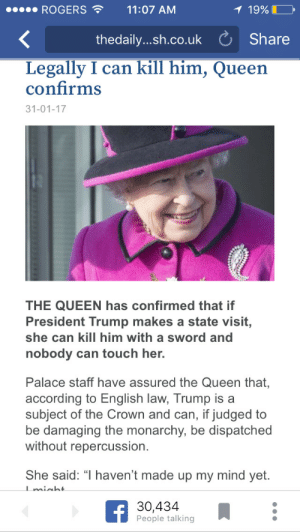 "Tumblr, Queen, and Blog: ROGERS11:07 AM  19%  thedaily....h.co.uk Share  Legally I can kill him, Queen  confirms  31-01-17  THE QUEEN has confirmed that if  President Trump makes a state visit,  she can kill him with a sword and  nobody can touch her.  Palace staff have assured the Queen that,  according to English law, Trump is a  subject of the Crown and can, if judged to  be damaging the monarchy, be dispatched  without repercussion.  She said: "" haven't made up my mind yet.  30,434  People talking notananime:Pull the trigger, Elizabeth."
