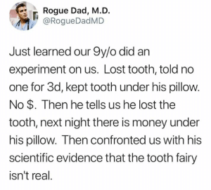 Tricky! (via Twitter.com/RogueDadMD): Rogue Dad, M.D.  @RogueDadMD  Just learned our 9y/o did an  experiment on us. Lost tooth, told no  one for 3d, kept tooth under his pillow.  No $. Then he tells us he lost the  tooth, next night there is money under  his pillow. Then confronted us with his  scientific evidence that the tooth fairy  isn't real. Tricky! (via Twitter.com/RogueDadMD)