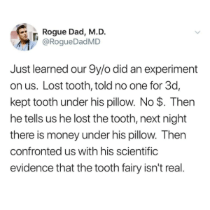 evidence: Rogue Dad, M.D.  @RogueDadMD  Just learned our 9y/o did an experiment  on us. Lost tooth, told no one for 3d,  kept tooth under his pillow. No $. Then  he tells us he lost the tooth, next night  there is money under his pillow. Then  confronted us with his scientific  evidence that the tooth fairy isn't real.