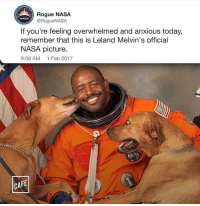 Nasa, Too Much, and Rogue: Rogue NASA  @RogueNASA  NASA  If you're feeling overwhelmed and anxious today,  remember that this is Leland Melvin's official  NASA picture.  9:06 AM 1 Feb 2017  CA  FE Too much