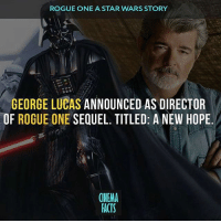 Amazing fact from @cinfacts! I had no idea this happening! Thoughts on this new film?!: ROGUE ONE A STAR WARS STORY  GEORGE LUCAS ANNOUNCED AS DIRECTOR  OF ROGUE ONE  SEQUEL. TITLED: A NEW HOPE  (NEMA  FACTS Amazing fact from @cinfacts! I had no idea this happening! Thoughts on this new film?!