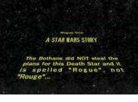 "Death Star, Star Wars, and Rogue: Rogue One  A STAR WARS STORY  The Bothans did NOT steal the  plans for this Death Star and it  is spelled  Rogue  not  ""Rouge Thanks Aaron"