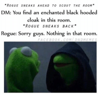Rogue, DnD, and Evil: ROGUE SNEAKS AHEAD TO SCOUT THE ROOM  DM: You find an enchanted black hooded  cloak in this room  ROGUE SNEAKS BACK  Rogue: Sorry guys. Nothing in that room  FACEBOOK, COM DMEMES  DND I love these Evil Kermit Memes. This is my take on it. Enjoy.   -Law