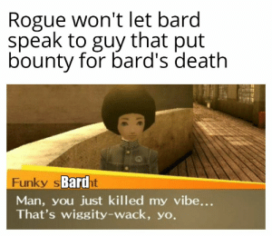 And then he played Wonderwall: Rogue won't let bard  speak to guy that put  bounty for bard's death  Funky sBardht  Man, you just killed my vibe...  That's wiggity-wack, yo. And then he played Wonderwall