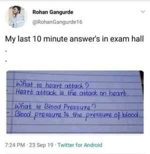 My Last: Rohan Gangurde  @RohanGangurde16  My last 10 minute answer's in exam hall  What is heart attack 9  Heart attack is the attack on heart  What ia Blood Pressure  Blood pressure ta the pressure  of blood  7:24 PM 23 Sep 19 Twitter for Android