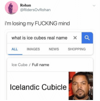Fucking, Ice Cube, and News: Rohan  @RidersOvRoharn  im losing my FUCKING mind  what is ice cubes real name X  ALL IMAGES NEWS SHOPPING  Ice Cube/ Full name  Icelandic Cubicle SAHUHFJHKJEFNJS Mr. Cubicle
