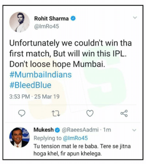 Daaamn: Rohit Sharma  @lmRo45  Unfortunately we couldn't win tha  first match, But will win this IPL.  Don't loose hope Mumbai.  #Mumbailndians  #BleedBlue  3:53 PM 25 Mar 19  Mukesh @RaeesAadmi 1m  Replying to @lmRo45  Tu tension mat le re baba. Tere se jitna  hoga khel, fir apun khelega. Daaamn