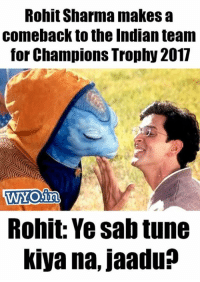 Tweet by @dr_insomnia89: Rohit Sharma makes a  comeback to the Indian team  for Champions Trophy 2017  WOin  Rohit: Ye Sab tune  kiya na, jaadu Tweet by @dr_insomnia89