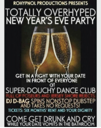 crazy epic fun funny haha hilarious humor nye jokes laugh lmao lol amazing bored awesome dank savage lmao high weed dope kush laughing meme newyears cannabis newyear joke memes highsociety: ROHYPNOL PRODUCTIONS PRESENTS  TOTALLY OVERHYPED  NEW YEAR'S EVE PARTY  GET IN A FIGHT WITH YOUR DATE  IN FRONT OF EVERYONE  at  SUPER-DOUCHY DANCE CLUB  FULL OF POSEURS AND JERSEY SHORE REJECTS  DJ D-BAG, SPINS NONSTOP DUBSTEP  AND TAKES NO REQUESTS!  TICKETS: SIX MONTHS RENT AND YOUR DIGNITY  COME GET DRUNK AND CRY  WHILE YOUR DATE VOMITS IN THE BATHROOM crazy epic fun funny haha hilarious humor nye jokes laugh lmao lol amazing bored awesome dank savage lmao high weed dope kush laughing meme newyears cannabis newyear joke memes highsociety