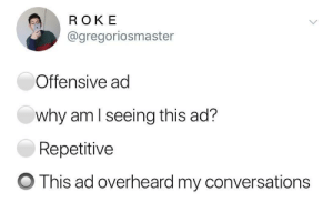 Why, Ads, and This: ROKE  @gregoriosmaster  Offensive ad  why amlseeing this ad?  Repetitive  O This ad overheard my conversations invasive ads