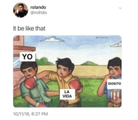 Be Like, Yo, and Really: rolando  @rolitdo  It be like that  @cholucon  YO  DIOSITO  LA  VIDA  10/11/18, 6:27 PM It really be feeling like that sometimes