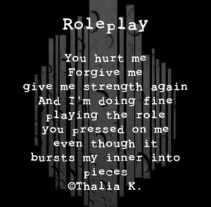 Instagram, Saw, and Im 14 & This Is Deep: Roleplay  You hurt me  Forgive me  give me strength again  And Im doing fine  playing the role  you pressed on me  even though it  bursts my inner into  pieces  OThalia K. Saw this on Instagram