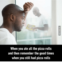 Even if they're gone remember that they'll still be a part of you. 9GAG Mobile App: www.9gag.com/mobile?ref=9fbp  http://9gag.com/gag/adXRA39?ref=fbp: Rolfs  When you ate all the pizza rolls  and then remember the good times  when you still had pizza rolls Even if they're gone remember that they'll still be a part of you. 9GAG Mobile App: www.9gag.com/mobile?ref=9fbp  http://9gag.com/gag/adXRA39?ref=fbp