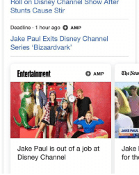 Disney, Memes, and Disney Channel: Roll on Disney Channel Show After  Stunts Cause Stir  Deadline 1 hour ago AMP  Jake Paul Exits Disney Channel  Series 'Bizaardvark  Entertainment  JAKE PAUL  Jake Paul is out of a job atJake I  Disney Channel  for the IM CRYINF JAKE PAUL GOT FIRED HAHAHAHHA