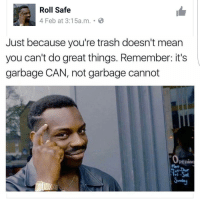 Looool ffs.. get tagging👇😂😂😂😂: Roll Safe  4 Feb at 3:15a.m. B  Just because you're trash doesn't mean  you can't do great things. Remember: it's  garbage CAN, not garbage cannot Looool ffs.. get tagging👇😂😂😂😂