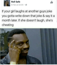 Looool ffs😂😂😂😂😂: Roll Safe  8 Feb at 02:05 B  If your girl laughs at another guys joke  you gotta write down that joke & say it a  month later. If she doesn't laugh, she's  cheating Looool ffs😂😂😂😂😂